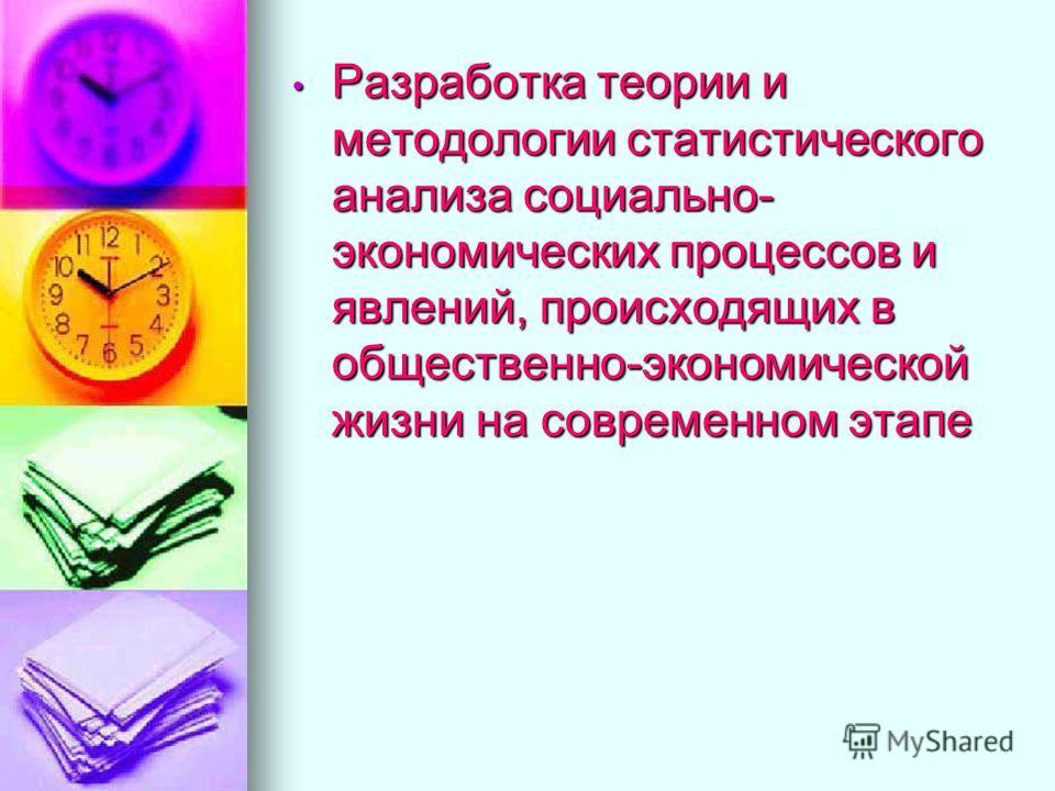 Разработка теории и методологии статистического анализа социально- экономических процессов и явлений, происходящих в общественно-экономической жизни на современном этапе Разработка теории и методологии статистического анализа социально- экономических