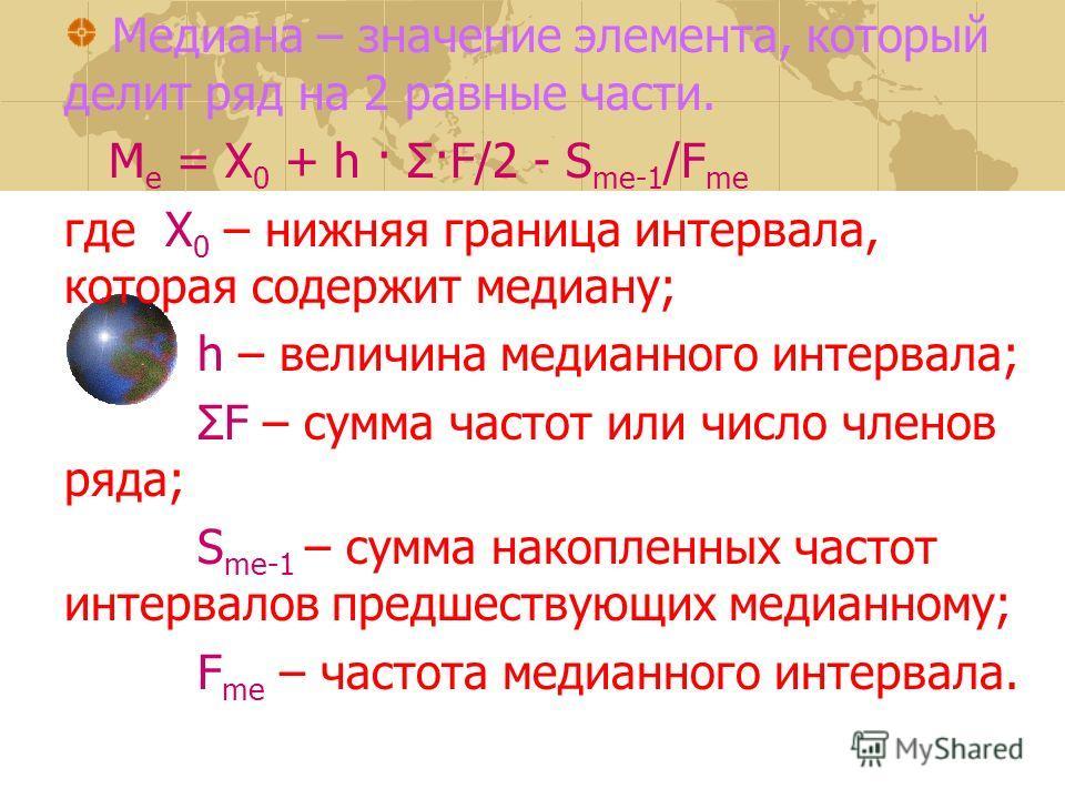 Медиана – значение элемента, который делит ряд на 2 равные части. М e = Х 0 + h · Σ·F/2 - S me-1 /F me где Х 0 – нижняя граница интервала, которая содержит медиану; h – величина медианного интервала; ΣF – сумма частот или число членов ряда; S me-1 –