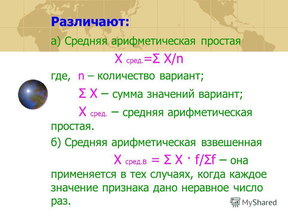 Различают: а) Средняя арифметическая простая Х сред. =Σ Х/n где, n – количество вариант; Σ Х – сумма значений вариант; Х сред. – средняя арифметическая простая. б) Средняя арифметическая взвешенная Х сред. в = Σ Х · f/Σf – она применяется в тех случа