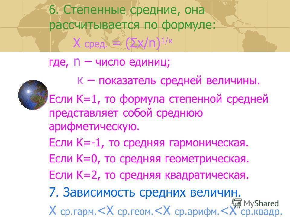 6. Степенные средние, она рассчитывается по формуле: Х сред. = (Σх/n) 1/к где, n – число единиц; к – показатель средней величины. Если К=1, то формула степенной средней представляет собой среднюю арифметическую. Если К=-1, то средняя гармоническая. Е