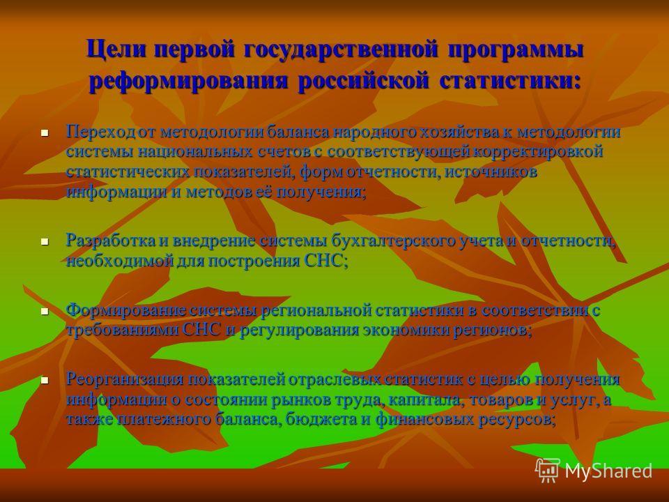 Цели первой государственной программы реформирования российской статистики: Переход от методологии баланса народного хозяйства к методологии системы национальных счетов с соответствующей корректировкой статистических показателей, форм отчетности, ист