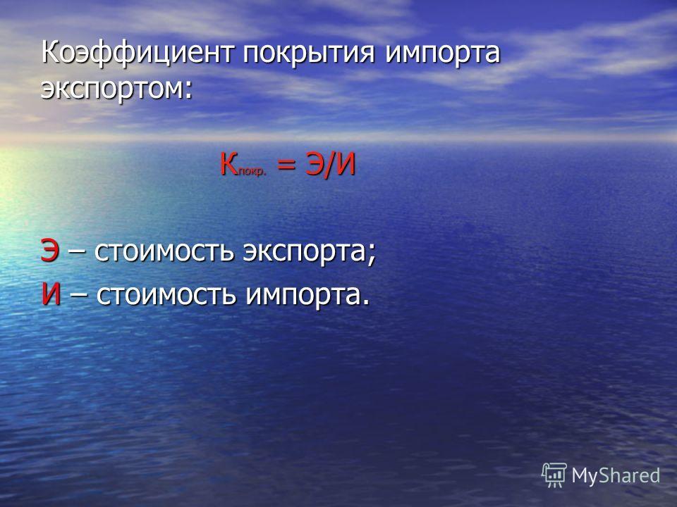 Коэффициент покрытия импорта экспортом: К покр. = Э/И К покр. = Э/И Э – стоимость экспорта; И – стоимость импорта.