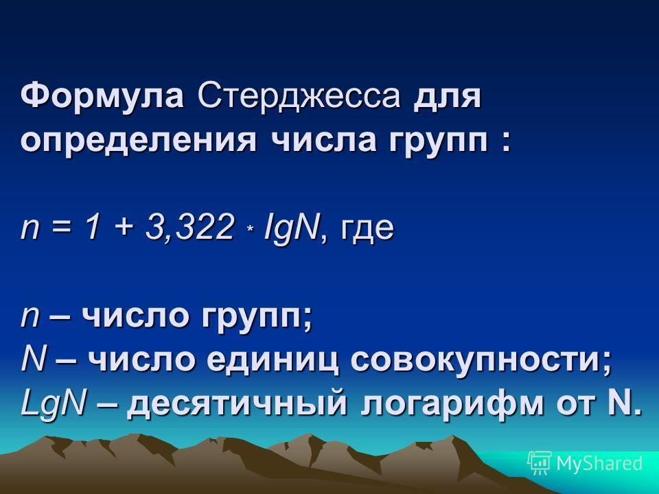 Формула Стерджесса для определения числа групп : n = 1 + 3,322 * IgN, где n – число групп; N – число единиц совокупности; LgN – десятичный логарифм от N.