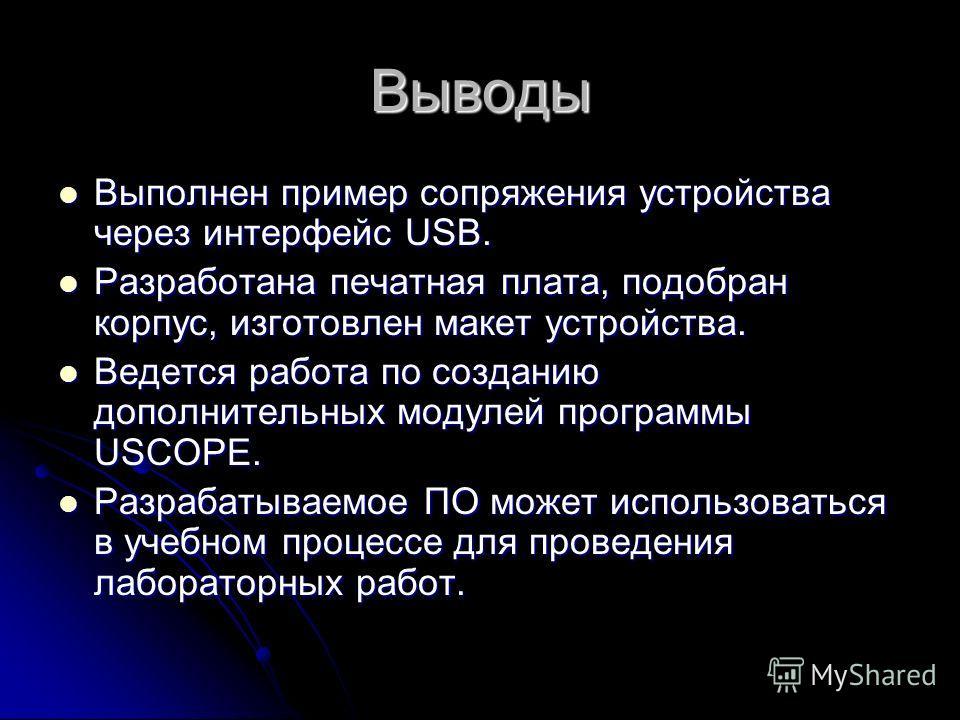 Выводы Выполнен пример сопряжения устройства через интерфейс USB. Выполнен пример сопряжения устройства через интерфейс USB. Разработана печатная плата, подобран корпус, изготовлен макет устройства. Разработана печатная плата, подобран корпус, изгото