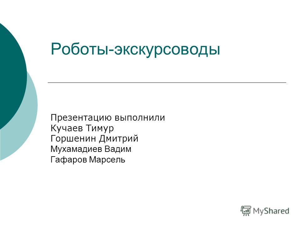 Роботы-экскурсоводы Презентацию выполнили Кучаев Тимур Горшенин Дмитрий Мухамадиев Вадим Гафаров Марсель