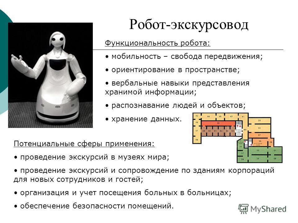 Робот-экскурсовод Функциональность робота: мобильность – свобода передвижения; ориентирование в пространстве; вербальные навыки представления хранимой информации; распознавание людей и объектов; хранение данных. Потенциальные сферы применения: провед