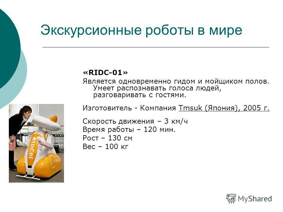 Экскурсионные роботы в мире «RIDC-01» Является одновременно гидом и мойщиком полов. Умеет распознавать голоса людей, разговаривать с гостями. Изготовитель - Компания Tmsuk (Япония), 2005 г. Скорость движения – 3 км/ч Время работы – 120 мин. Рост – 13