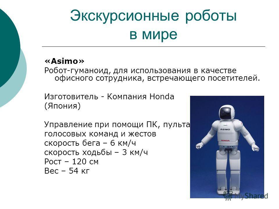 Экскурсионные роботы в мире «Asimo» Робот-гуманоид, для использования в качестве офисного сотрудника, встречающего посетителей. Изготовитель - Компания Honda (Япония) Управление при помощи ПК, пульта ДУ, голосовых команд и жестов скорость бега – 6 км