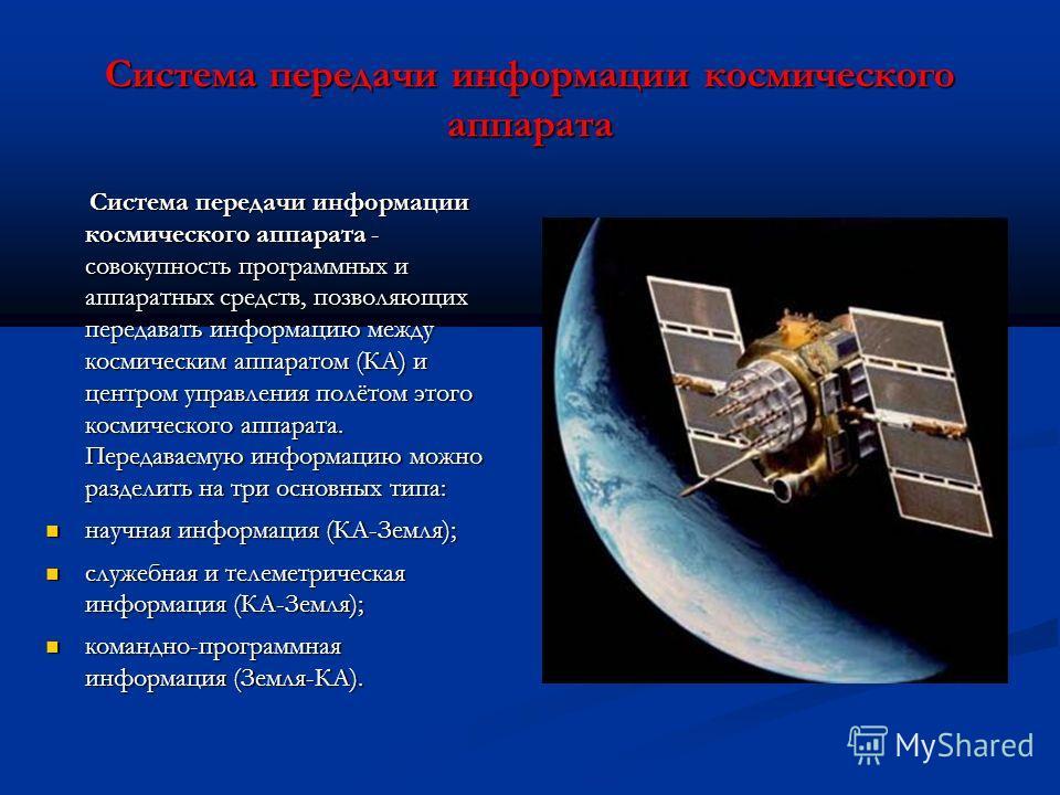 Система передачи информации космического аппарата - совокупность программных и аппаратных средств, позволяющих передавать информацию между космическим аппаратом (КА) и центром управления полётом этого космического аппарата. Передаваемую информацию мо