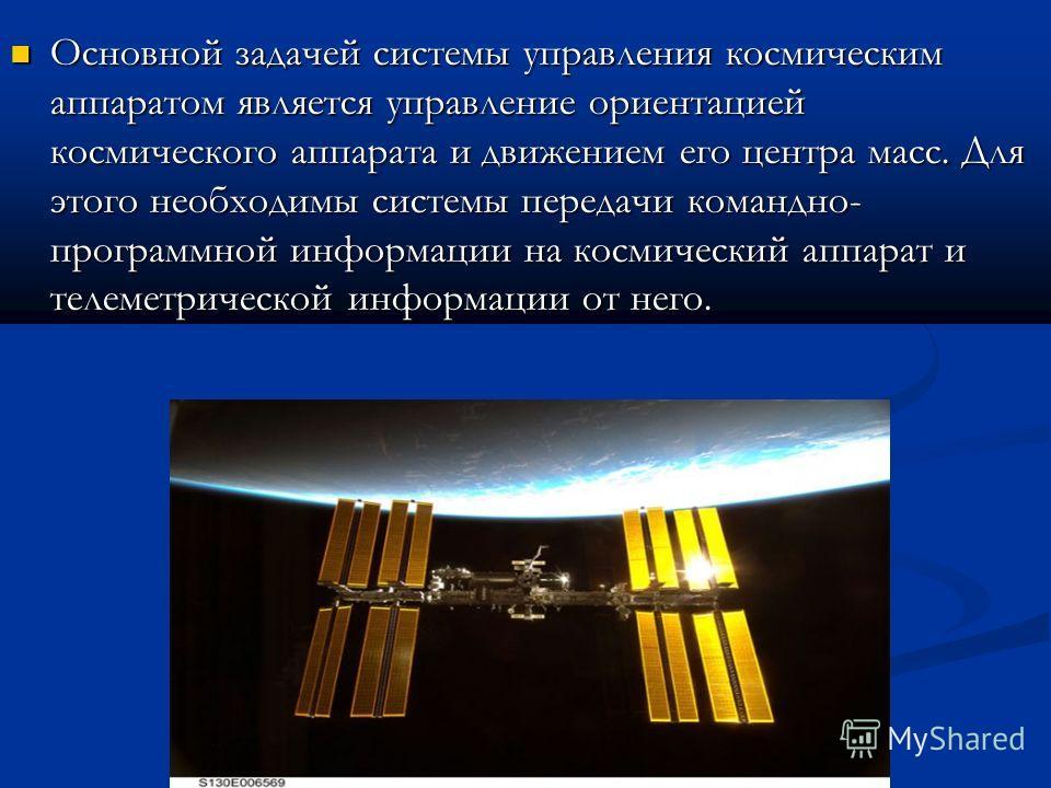 Основной задачей системы управления космическим аппаратом является управление ориентацией космического аппарата и движением его центра масс. Для этого необходимы системы передачи командно- программной информации на космический аппарат и телеметрическ