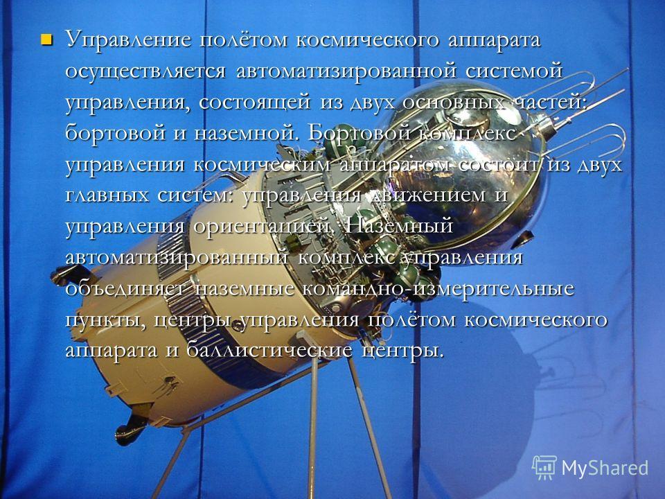 Управление полётом космического аппарата осуществляется автоматизированной системой управления, состоящей из двух основных частей: бортовой и наземной. Бортовой комплекс управления космическим аппаратом состоит из двух главных систем: управления движ