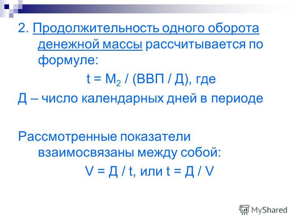 2. Продолжительность одного оборота денежной массы рассчитывается по формуле: t = М 2 / (ВВП / Д), где Д – число календарных дней в периоде Рассмотренные показатели взаимосвязаны между собой: V = Д / t, или t = Д / V