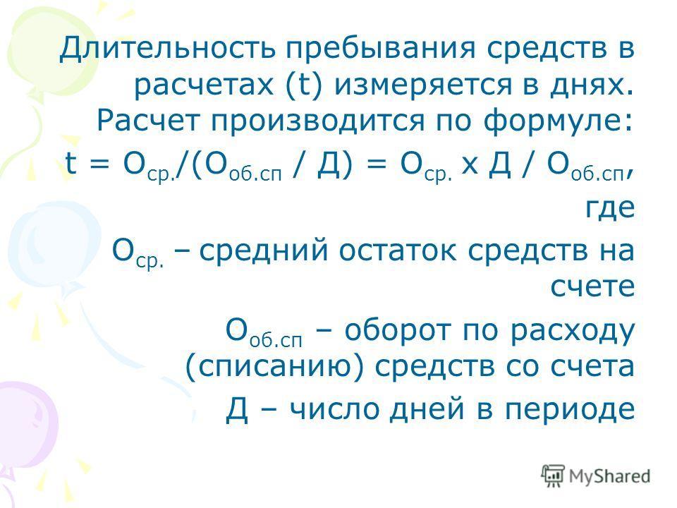 Длительность пребывания средств в расчетах (t) измеряется в днях. Расчет производится по формуле: t = О ср. /(О об.сп / Д) = О ср. х Д / О об.сп, где О ср. – средний остаток средств на счете О об.сп – оборот по расходу (списанию) средств со счета Д –