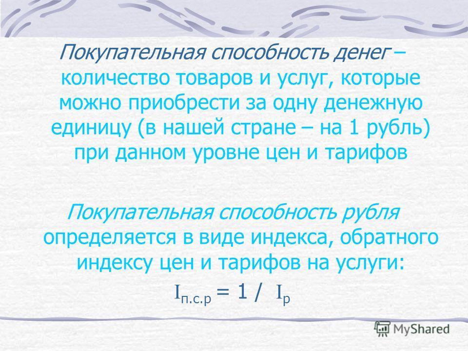 Покупательная способность денег – количество товаров и услуг, которые можно приобрести за одну денежную единицу (в нашей стране – на 1 рубль) при данном уровне цен и тарифов Покупательная способность рубля определяется в виде индекса, обратного индек