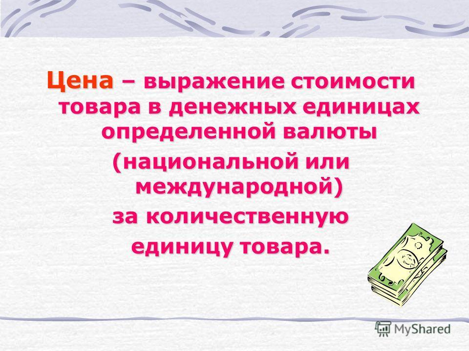 Цена – выражение стоимости товара в денежных единицах определенной валюты (национальной или международной) за количественную единицу товара.