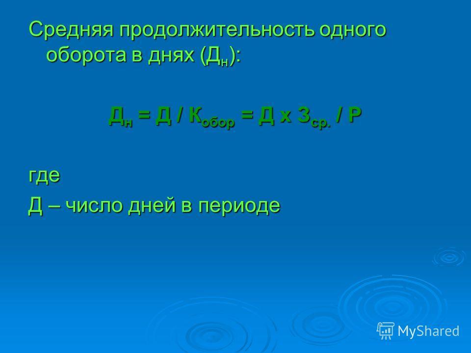 Средняя продолжительность одного оборота в днях (Д н ): Д н = Д / К обор = Д х З ср. / Р где Д – число дней в периоде