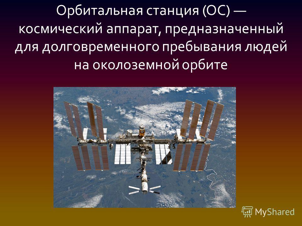 Орбитальная станция (ОС) космический аппарат, предназначенный для долговременного пребывания людей на околоземной орбите