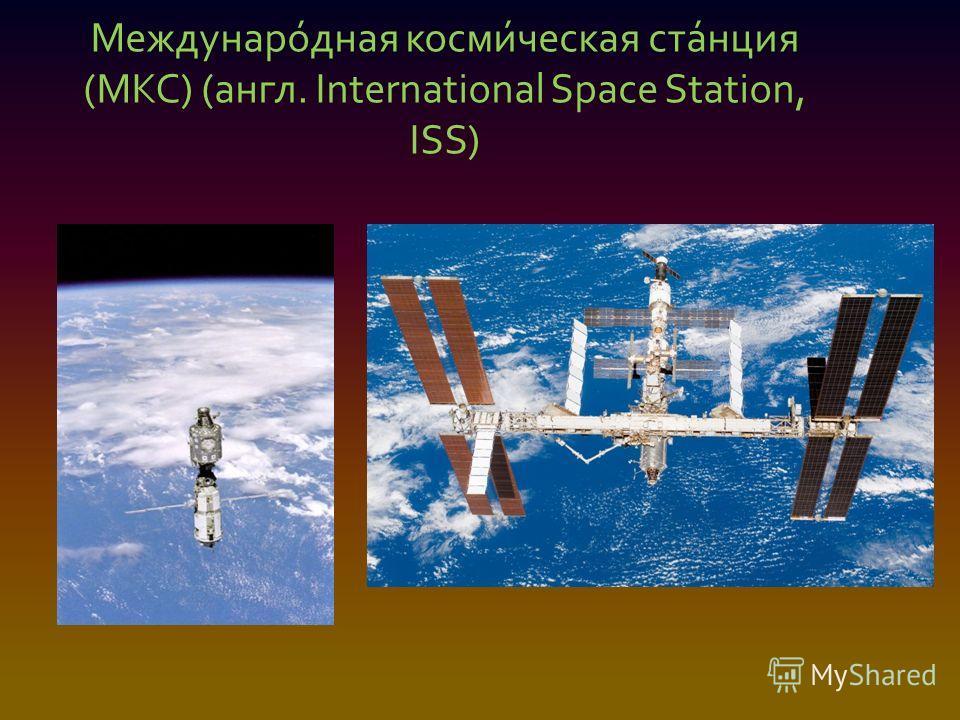 Междунаро́дная косми́ческая ста́нция (МКС) (англ. International Space Station, ISS)