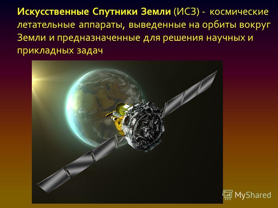 Искусственные Спутники Земли (ИСЗ) - космические летательные аппараты, выведенные на орбиты вокруг Земли и предназначенные для решения научных и прикладных задач