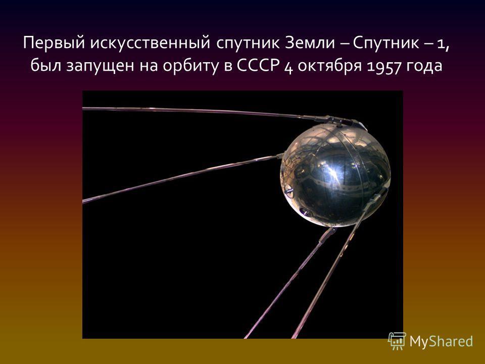 Первый искусственный спутник Земли – Спутник – 1, был запущен на орбиту в СССР 4 октября 1957 года