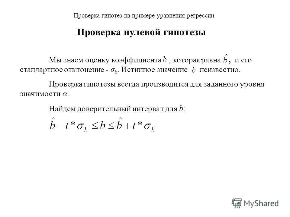Мы знаем оценку коэффициента, которая равна, и его стандартное отклонение - σ b. Истинное значение неизвестно. Проверка гипотезы всегда производится для заданного уровня значимости. Проверка гипотез на примере уравнения регрессии Проверка нулевой гип