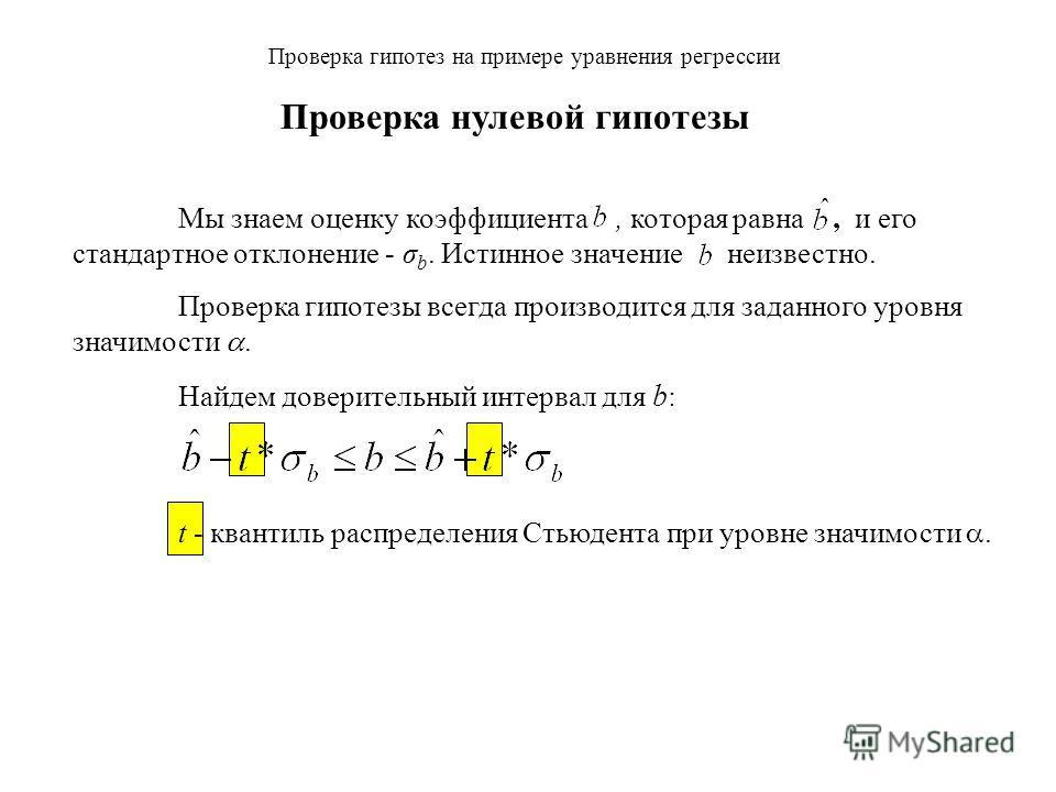 Мы знаем оценку коэффициента, которая равна, и его стандартное отклонение - σ b. Истинное значение неизвестно. Проверка гипотезы всегда производится для заданного уровня значимости. Найдем доверительный интервал для b : Проверка гипотез на примере ур