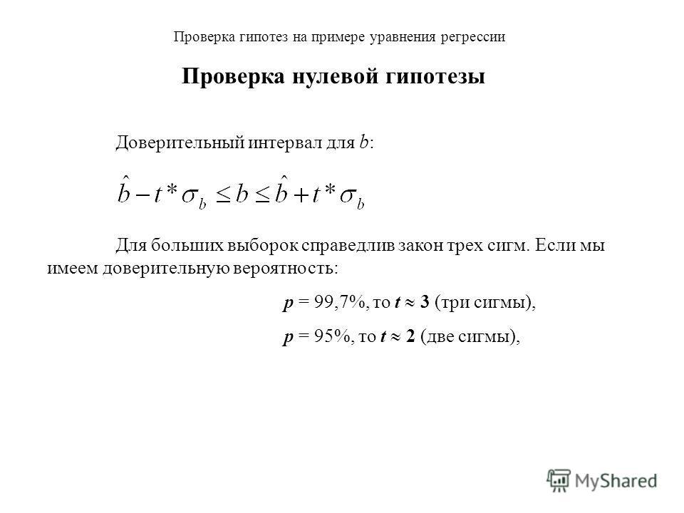 Проверка гипотез на примере уравнения регрессии Доверительный интервал для b : Для больших выборок справедлив закон трех сигм. Если мы имеем доверительную вероятность: p = 99,7%, то t 3 (три сигмы), Проверка нулевой гипотезы