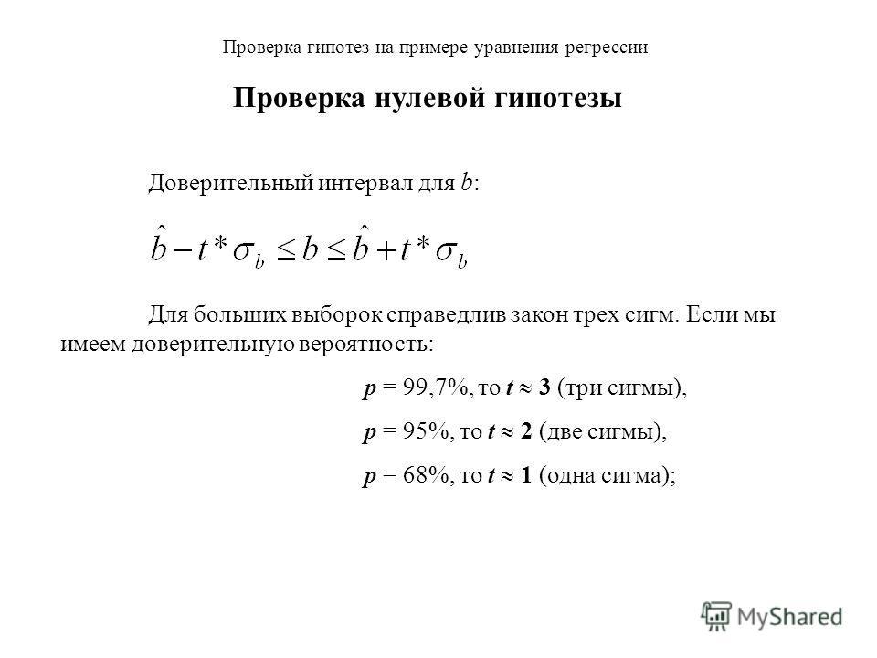 Проверка гипотез на примере уравнения регрессии Доверительный интервал для b : Для больших выборок справедлив закон трех сигм. Если мы имеем доверительную вероятность: p = 99,7%, то t 3 (три сигмы), p = 95%, то t 2 (две сигмы), Проверка нулевой гипот