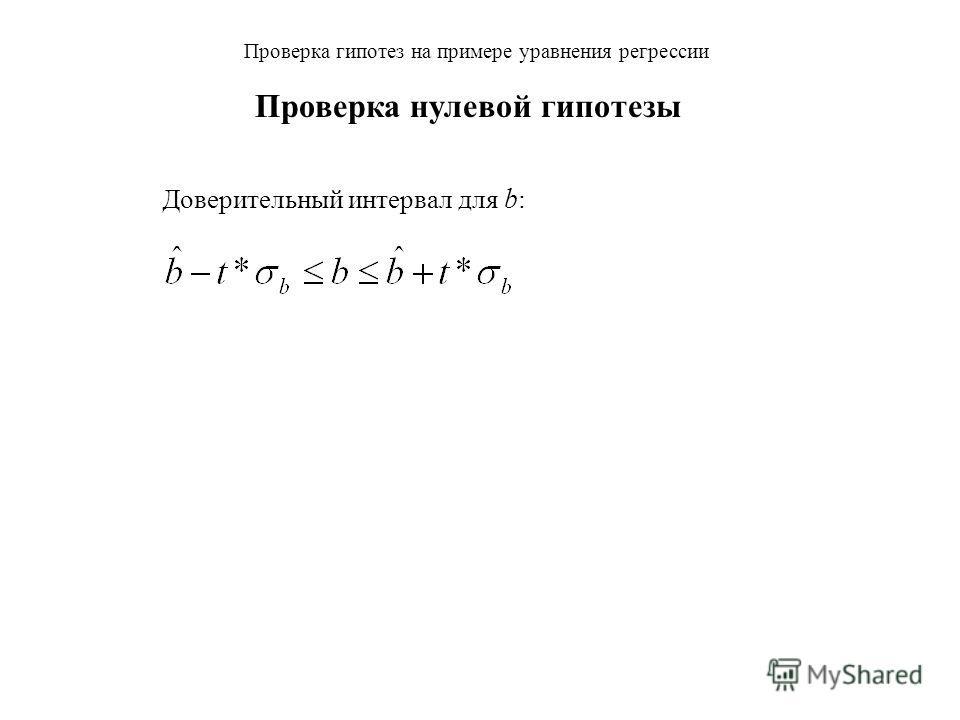 Проверка гипотез на примере уравнения регрессии Доверительный интервал для b : Для больших выборок справедлив закон трех сигм. Если мы имеем доверительную вероятность: p = 99,7%, то t 3 (три сигмы), p = 95%, то t 2 (две сигмы), p = 68%, то t 1 (одна