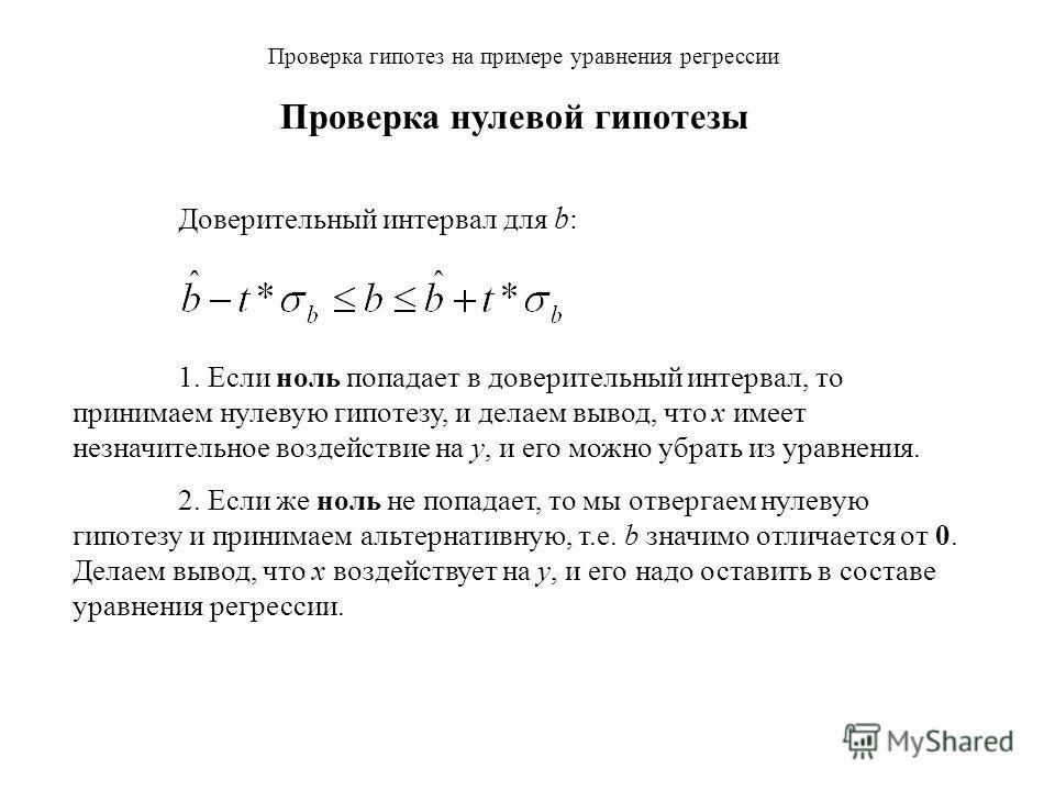 Проверка гипотез на примере уравнения регрессии Доверительный интервал для b : 1. Если ноль попадает в доверительный интервал, то принимаем нулевую гипотезу, и делаем вывод, что x имеет незначительное воздействие на y, и его можно убрать из уравнения
