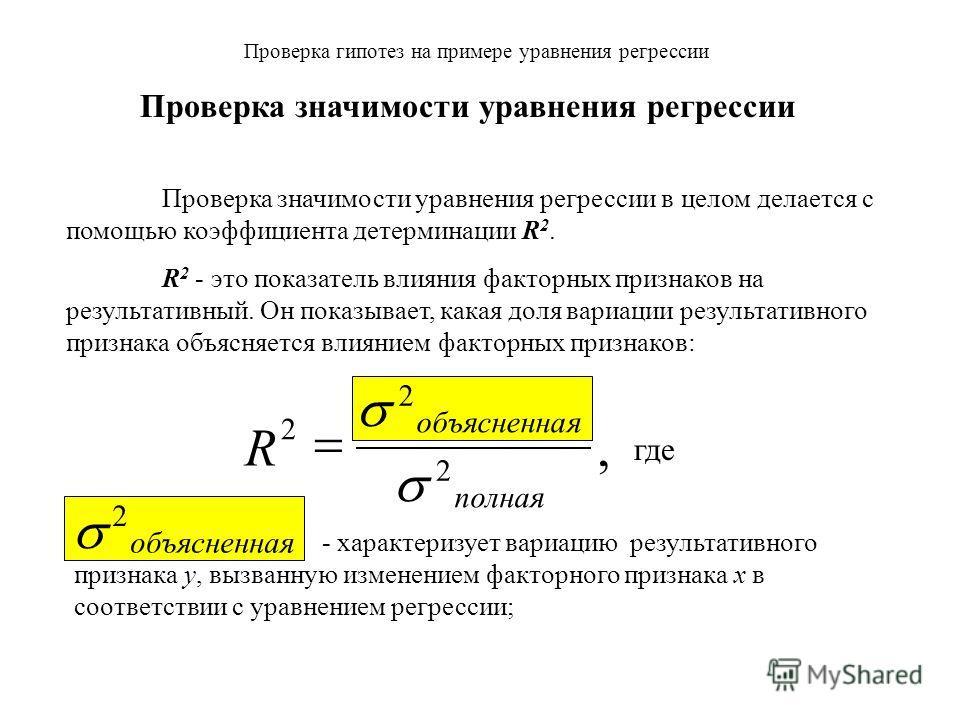 Проверка гипотез на примере уравнения регрессии Проверка значимости уравнения регрессии Проверка значимости уравнения регрессии в целом делается с помощью коэффициента детерминации R 2. R 2 - это показатель влияния факторных признаков на результативн