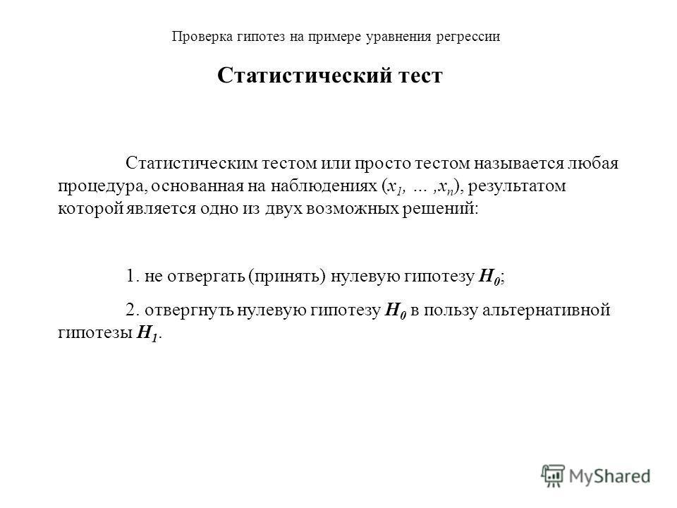 Проверка гипотез на примере уравнения регрессии Статистическим тестом или просто тестом называется любая процедура, основанная на наблюдениях (x 1, …,x n ), результатом которой является одно из двух возможных решений: Статистический тест