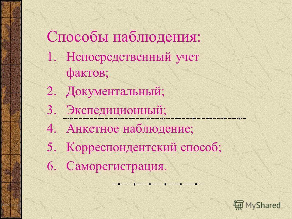 Способы наблюдения: 1.Непосредственный учет фактов; 2.Документальный; 3.Экспедиционный; 4.Анкетное наблюдение; 5.Корреспондентский способ; 6.Саморегистрация.