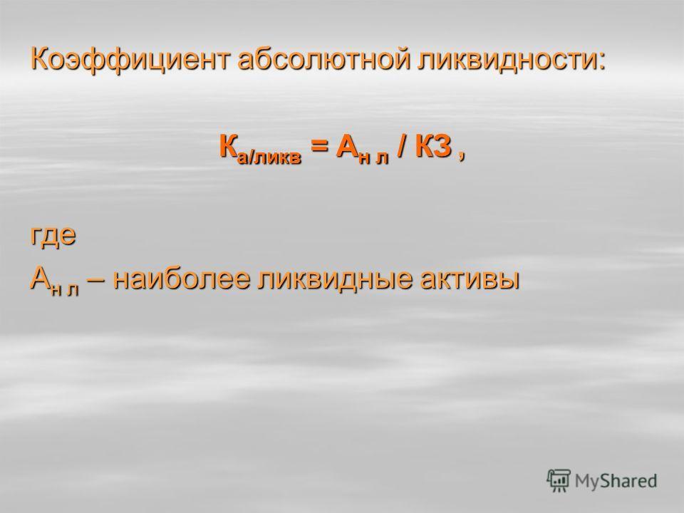 Коэффициент абсолютной ликвидности: К а/ликв = А н л / КЗ, где А н л – наиболее ликвидные активы