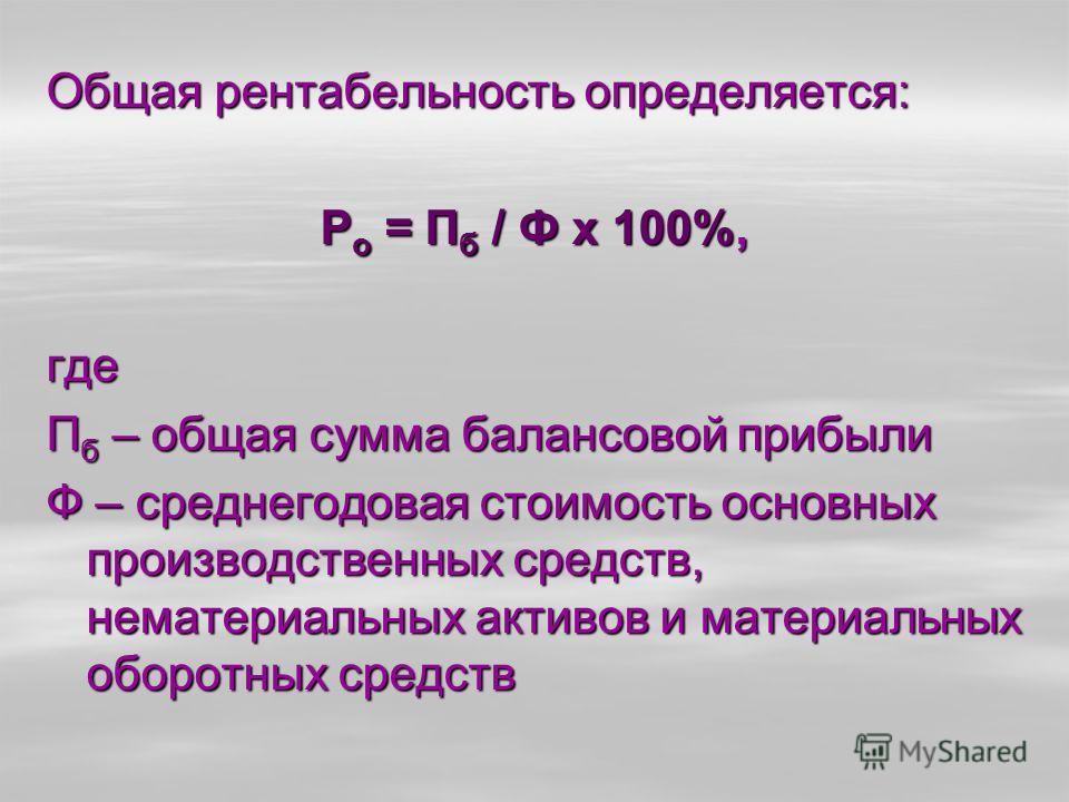 Общая рентабельность определяется: Р о = П б / Ф х 100%, где П б – общая сумма балансовой прибыли Ф – среднегодовая стоимость основных производственных средств, нематериальных активов и материальных оборотных средств