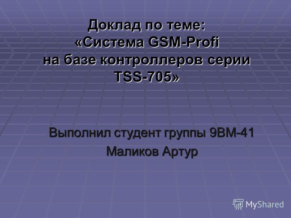 Доклад по теме: «Система GSM-Profi на базе контроллеров серии TSS-705» Выполнил студент группы 9ВМ-41 Маликов Артур