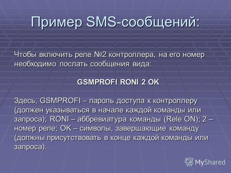 Пример SMS-сообщений: Чтобы включить реле 2 контроллера, на его номер необходимо послать сообщения вида: GSMPROFI RONI 2 OK Здесь, GSMPROFI – пароль доступа к контроллеру (должен указываться в начале каждой команды или запроса); RONI – аббревиатура к