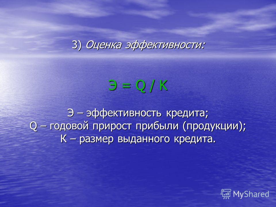 3) Оценка эффективности: Э = Q / K Э – эффективность кредита; Q – годовой прирост прибыли (продукции); К – размер выданного кредита.