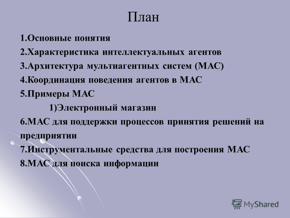 План 1.Основные понятия 2.Характеристика интеллектуальных агентов 3.Архитектура мультиагентных систем (МАС) 4.Координация поведения агентов в МАС 5.Примеры МАС 1)Электронный магазин 6.МАС для поддержки процессов принятия решений на предприятии 7.Инст