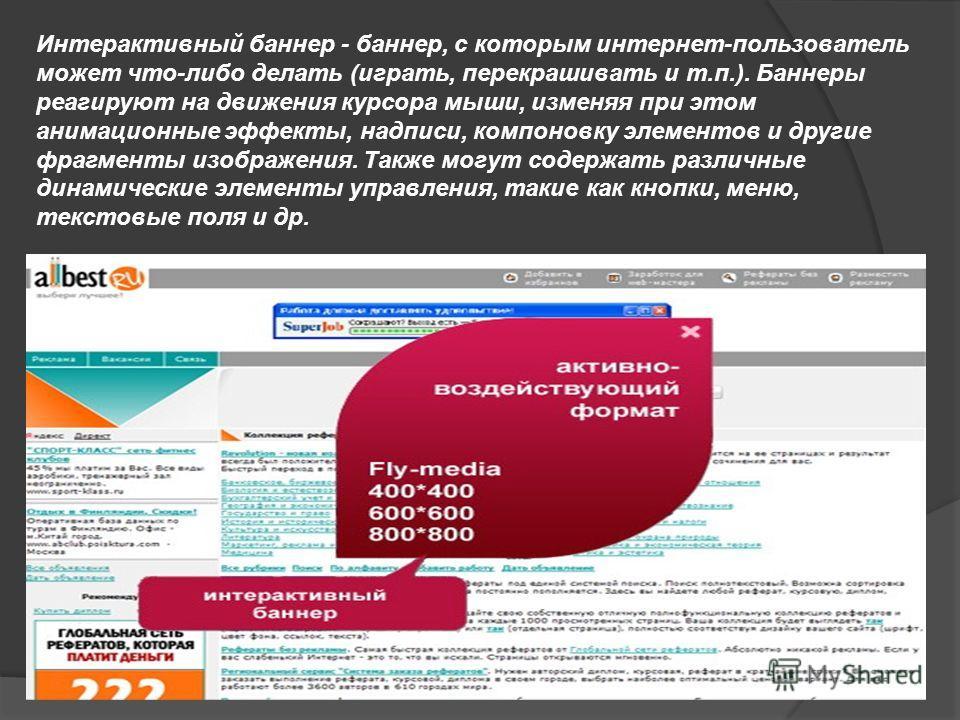Интерактивный баннер - баннер, с которым интернет-пользователь может что-либо делать (играть, перекрашивать и т.п.). Баннеры реагируют на движения курсора мыши, изменяя при этом анимационные эффекты, надписи, компоновку элементов и другие фрагменты и