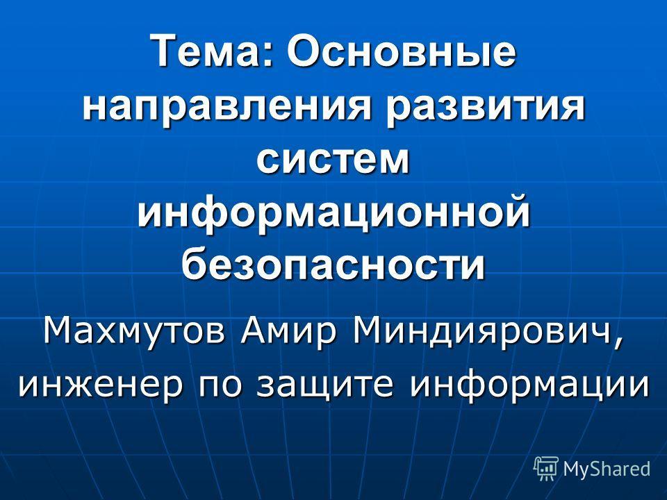 Тема: Основные направления развития систем информационной безопасности Махмутов Амир Миндиярович, инженер по защите информации