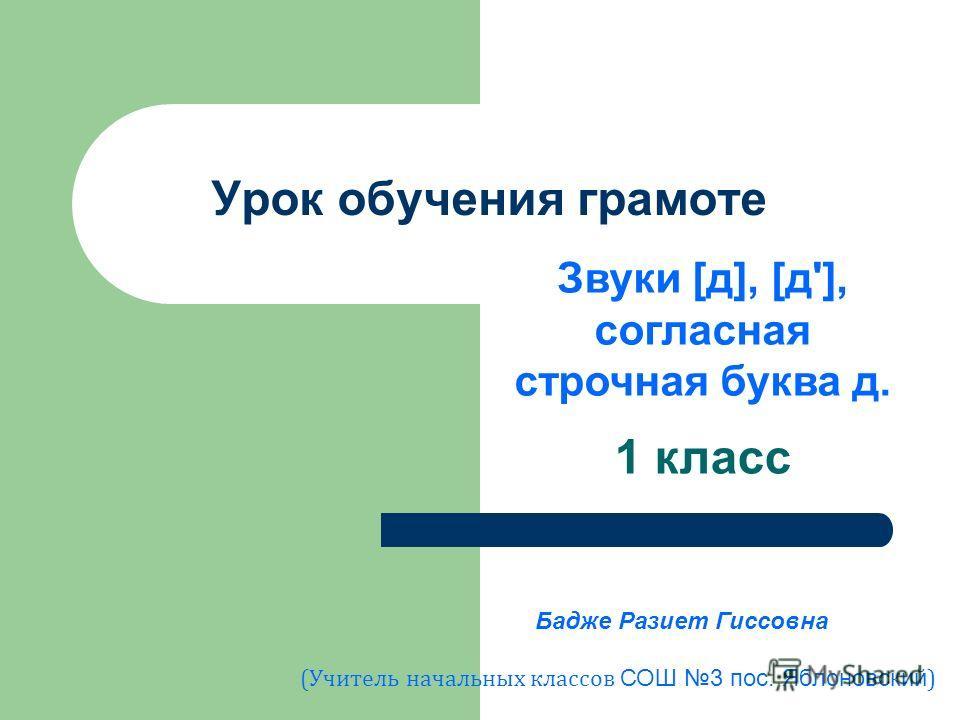 Урок обучения грамоте 1 класс Звуки [д], [д'], согласная строчная буква д. Бадже Разиет Гиссовна (Учитель начальных классов СОШ 3 пос. Яблоновский )