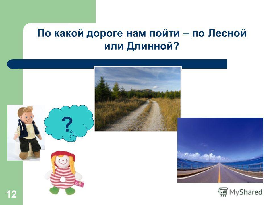 12 ? По какой дороге нам пойти – по Лесной или Длинной?