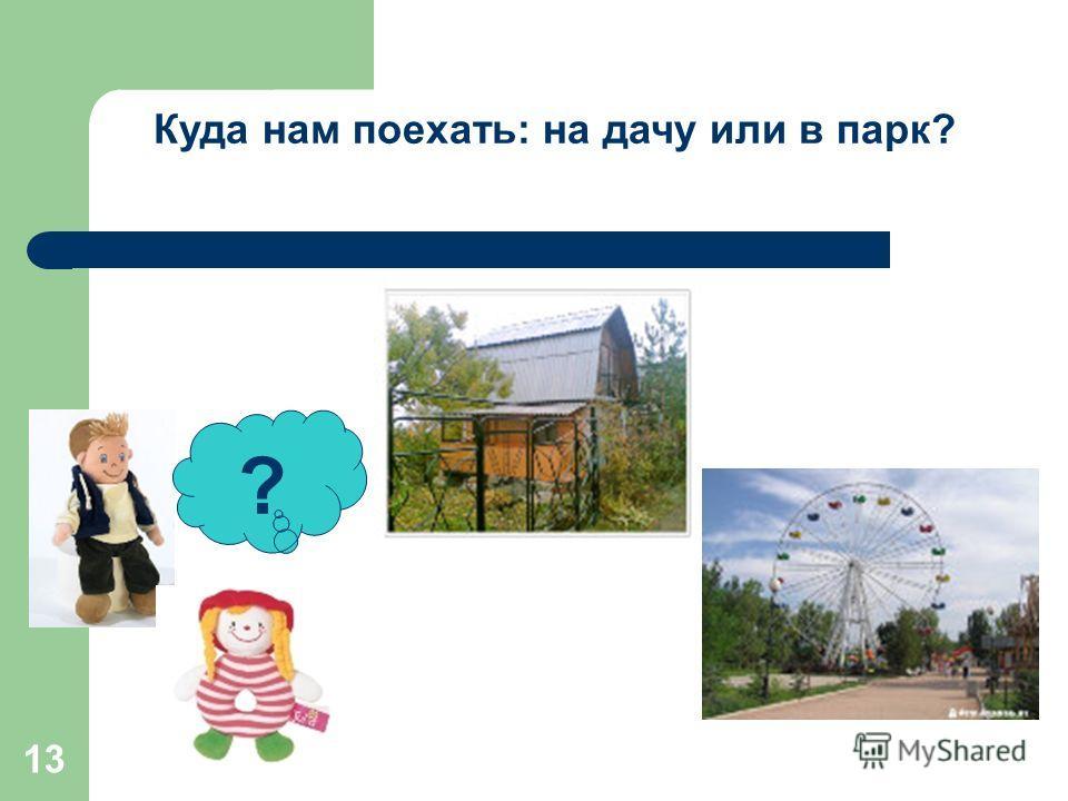 13 ? Куда нам поехать: на дачу или в парк?