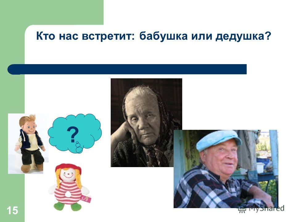 15 ? Кто нас встретит: бабушка или дедушка?