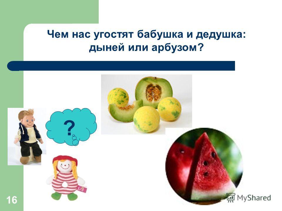 16 ? Чем нас угостят бабушка и дедушка: дыней или арбузом?