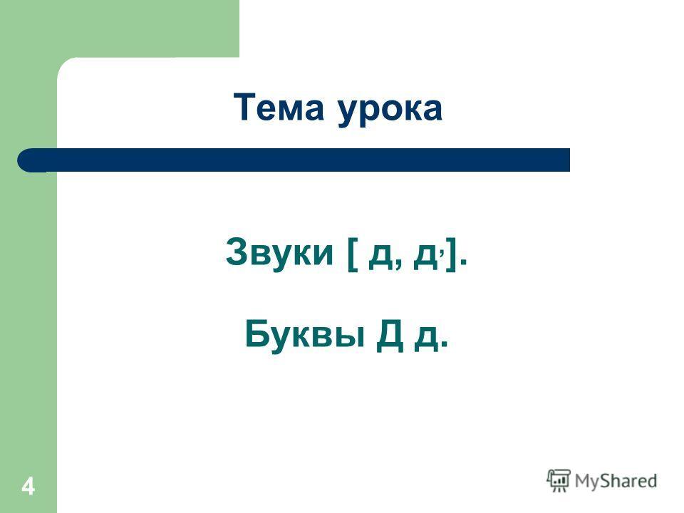 4 Тема урока Звуки [ д, д, ]. Буквы Д д.
