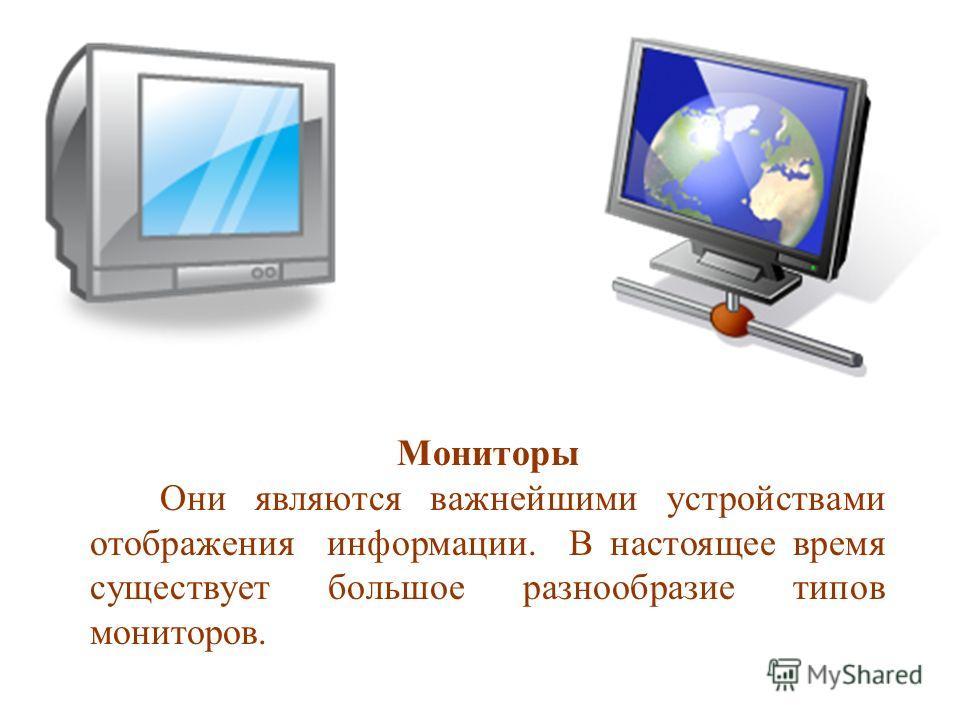 Мониторы Они являются важнейшими устройствами отображения информации. В настоящее время существует большое разнообразие типов мониторов.