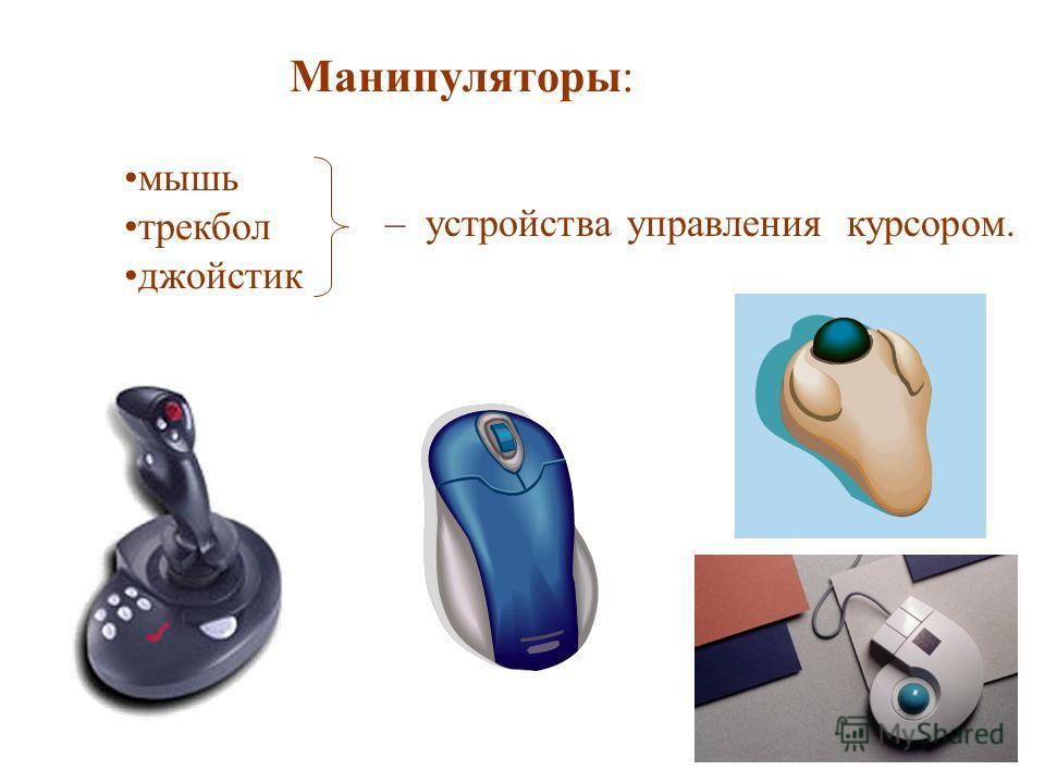 Манипуляторы: мышь трекбол джойстик – устройства управления курсором.