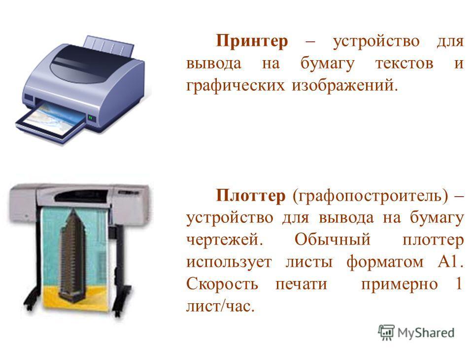 Принтер – устройство для вывода на бумагу текстов и графических изображений. Плоттер (графопостроитель) – устройство для вывода на бумагу чертежей. Обычный плоттер использует листы форматом А1. Скорость печати примерно 1 лист/час.